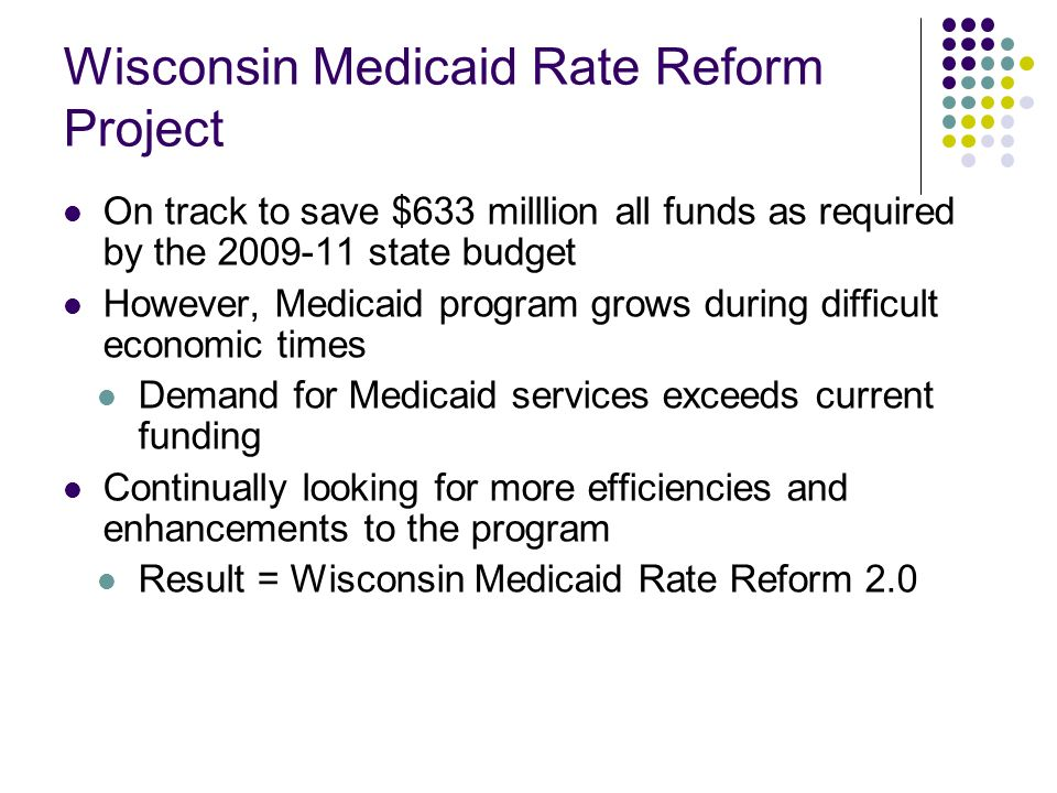 Wisconsin Medicaid Rate Reform Project: Guiding Principles Identify savings to reach targeted reduction levels Look for both short-term solutions and long-term systemic changes Ensure that no one provider group is singled out for rate reductions Ensure access to care for MA patients Align payments with value rather than volume Build on previous MA quality improvement efforts including managed care P4P initiative Implement care management/coordination strategies Focus on high-intensity services Cost containment now about continuous improvement