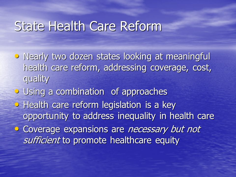 State Health Care Reform Nearly two dozen states looking at meaningful health care reform, addressing coverage, cost, quality Nearly two dozen states looking at meaningful health care reform, addressing coverage, cost, quality Using a combination of approaches Using a combination of approaches Health care reform legislation is a key opportunity to address inequality in health care Health care reform legislation is a key opportunity to address inequality in health care Coverage expansions are necessary but not sufficient to promote healthcare equity Coverage expansions are necessary but not sufficient to promote healthcare equity