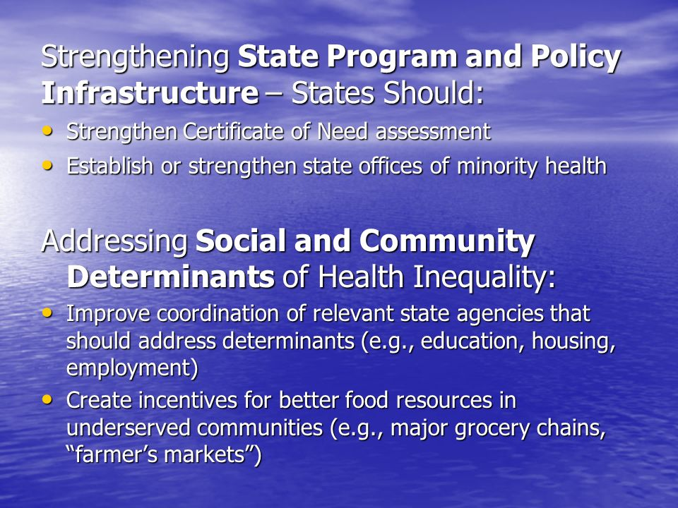 Strengthening State Program and Policy Infrastructure – States Should: Strengthen Certificate of Need assessment Strengthen Certificate of Need assessment Establish or strengthen state offices of minority health Establish or strengthen state offices of minority health Addressing Social and Community Determinants of Health Inequality: Improve coordination of relevant state agencies that should address determinants (e.g., education, housing, employment) Improve coordination of relevant state agencies that should address determinants (e.g., education, housing, employment) Create incentives for better food resources in underserved communities (e.g., major grocery chains, farmers markets) Create incentives for better food resources in underserved communities (e.g., major grocery chains, farmers markets)