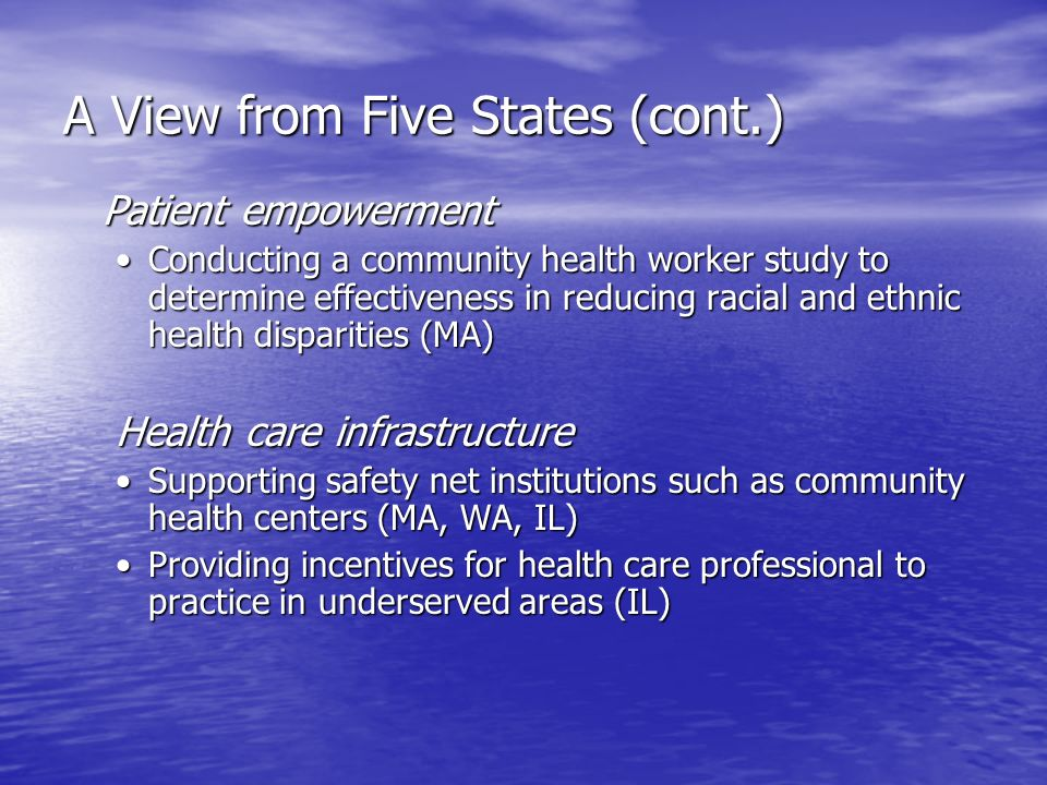 A View from Five States (cont.) Patient empowerment Conducting a community health worker study to determine effectiveness in reducing racial and ethnic health disparities (MA)Conducting a community health worker study to determine effectiveness in reducing racial and ethnic health disparities (MA) Health care infrastructure Supporting safety net institutions such as community health centers (MA, WA, IL)Supporting safety net institutions such as community health centers (MA, WA, IL) Providing incentives for health care professional to practice in underserved areas (IL)Providing incentives for health care professional to practice in underserved areas (IL)