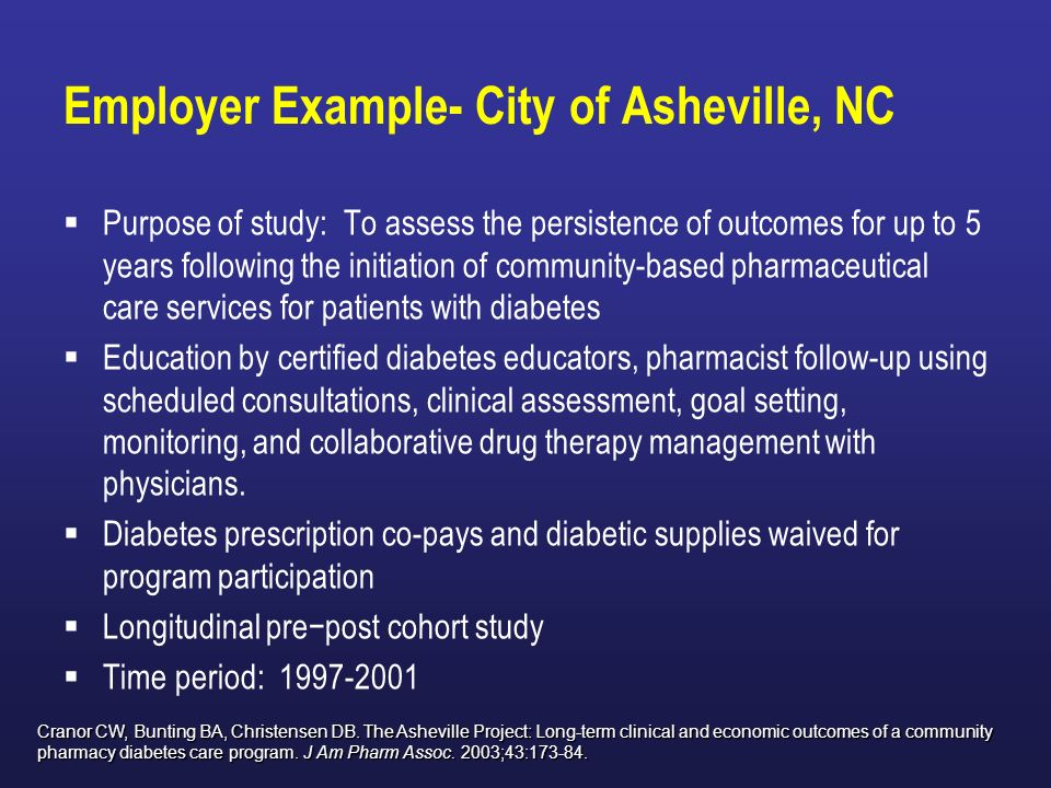 Employer Example- City of Asheville, NC Purpose of study: To assess the persistence of outcomes for up to 5 years following the initiation of community-based pharmaceutical care services for patients with diabetes Education by certified diabetes educators, pharmacist follow-up using scheduled consultations, clinical assessment, goal setting, monitoring, and collaborative drug therapy management with physicians.