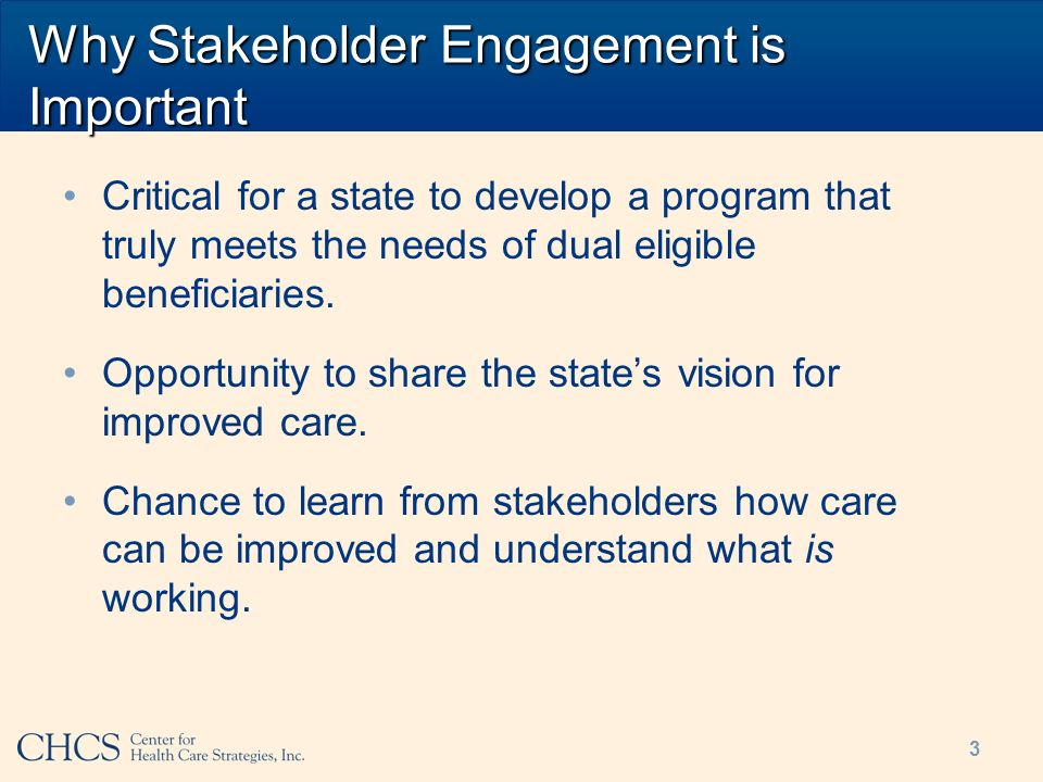 3 Why Stakeholder Engagement is Important Critical for a state to develop a program that truly meets the needs of dual eligible beneficiaries. Opportu