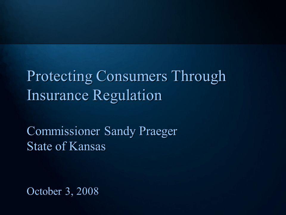 Protecting Consumers Through Insurance Regulation Commissioner Sandy Praeger State of Kansas October 3, 2008