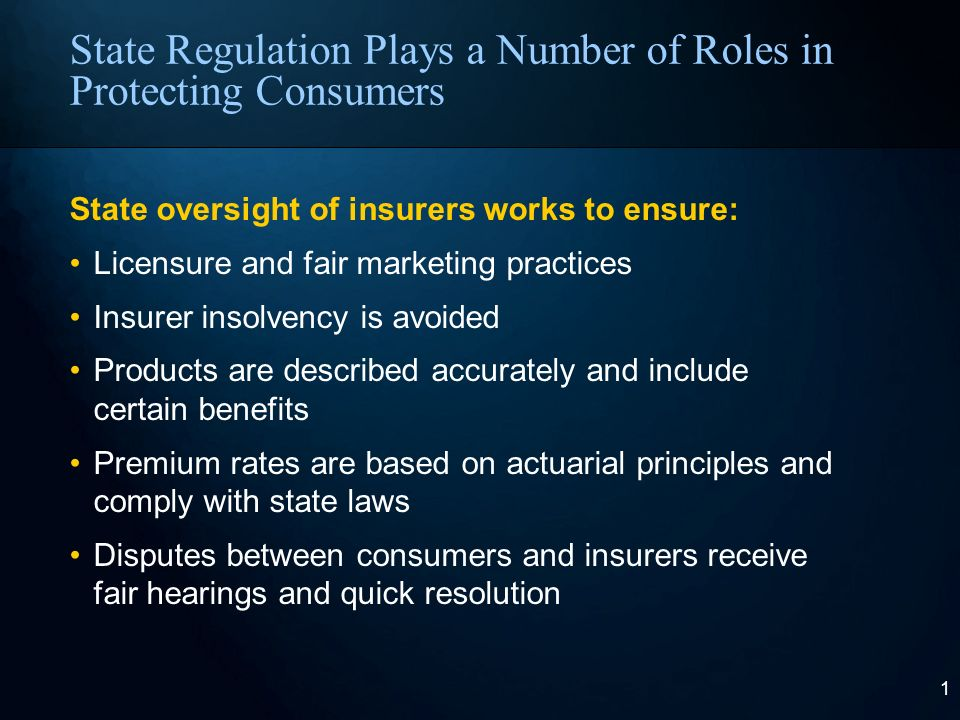 1 State Regulation Plays a Number of Roles in Protecting Consumers State oversight of insurers works to ensure: Licensure and fair marketing practices Insurer insolvency is avoided Products are described accurately and include certain benefits Premium rates are based on actuarial principles and comply with state laws Disputes between consumers and insurers receive fair hearings and quick resolution