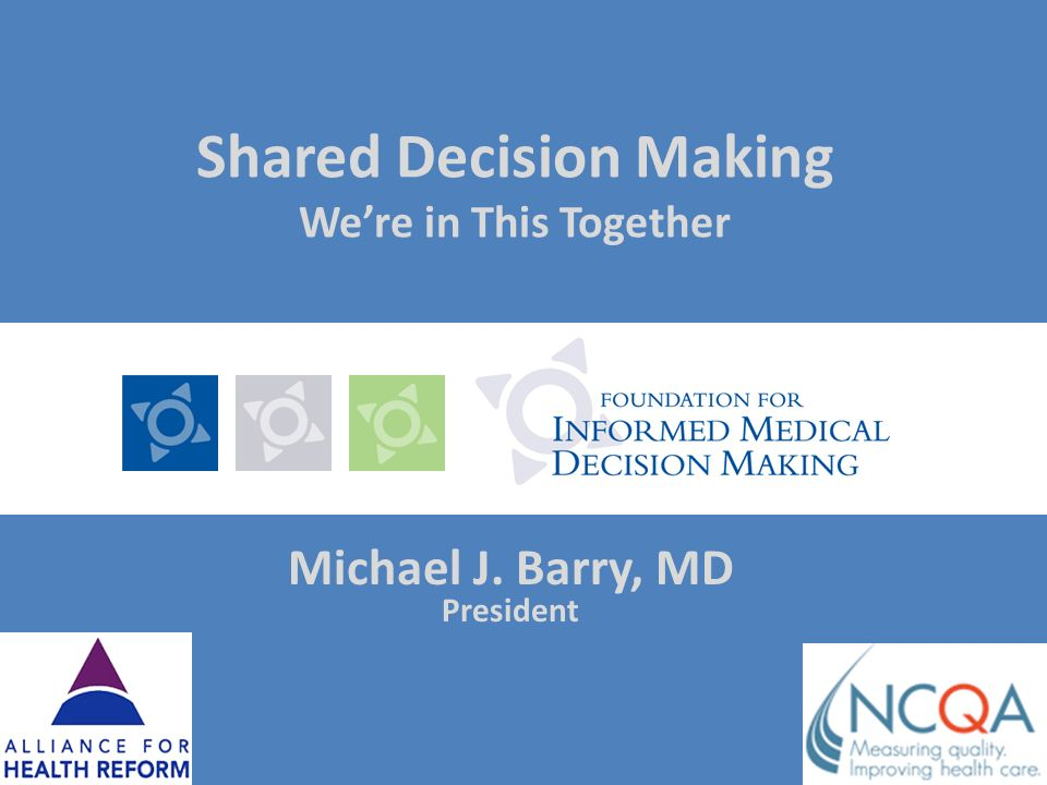 Shared Decision Making Were in This Together Michael J. Barry, MD President