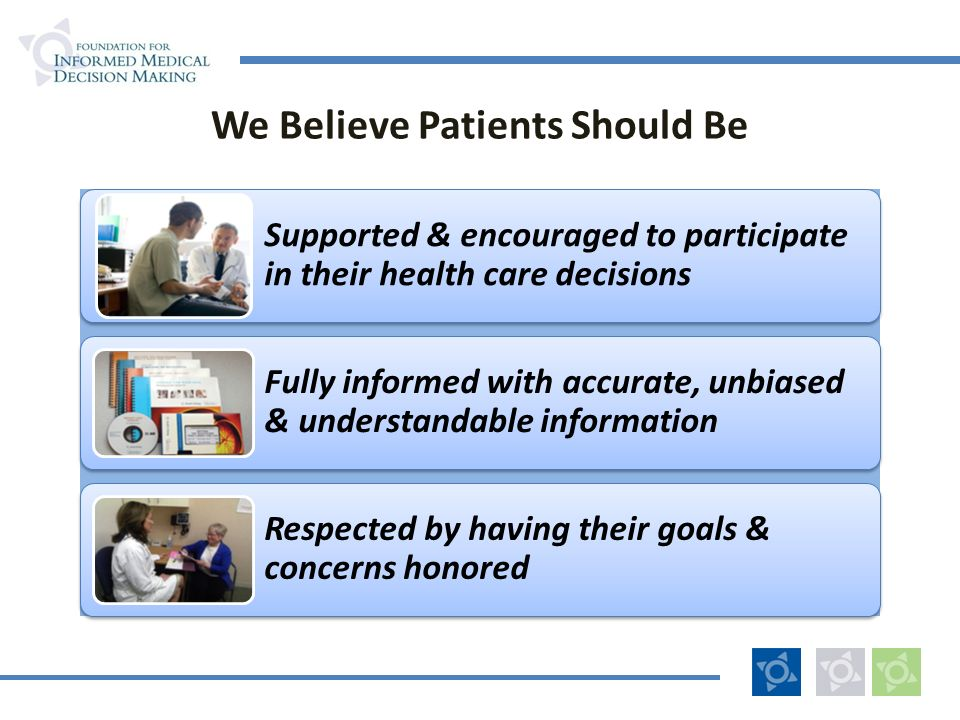 We Believe Patients Should Be Supported & encouraged to participate in their health care decisions Fully informed with accurate, unbiased & understand
