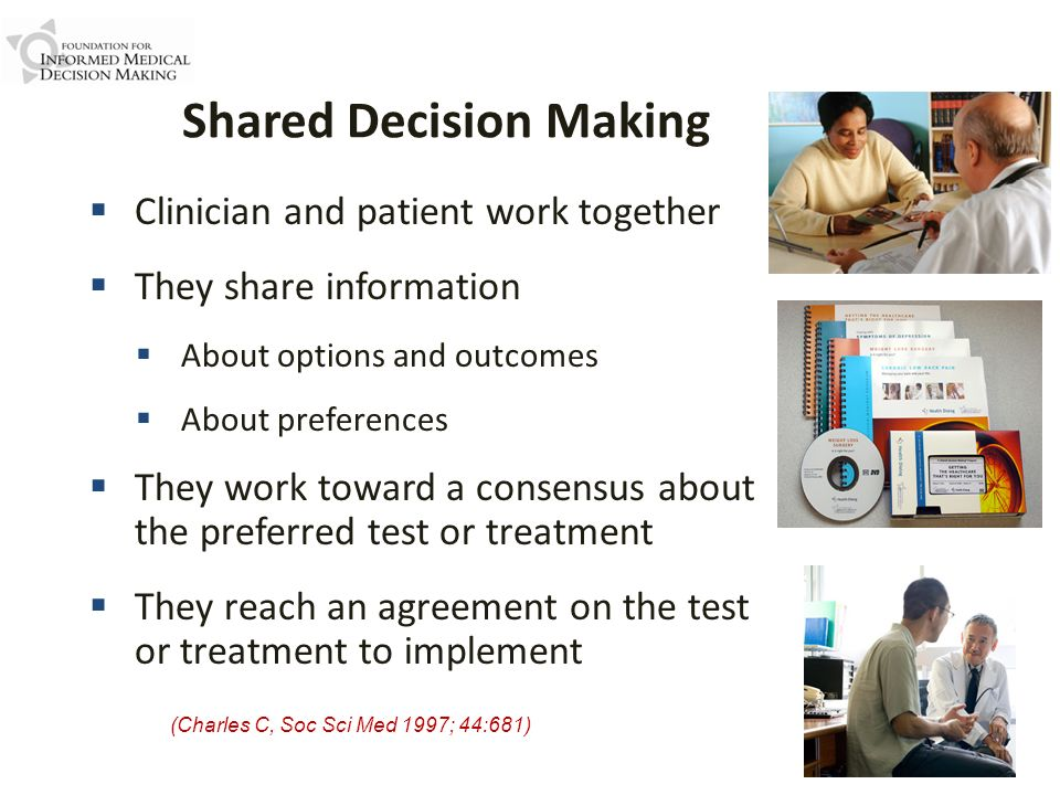 Shared Decision Making (Charles C, Soc Sci Med 1997; 44:681) Clinician and patient work together They share information About options and outcomes Abo