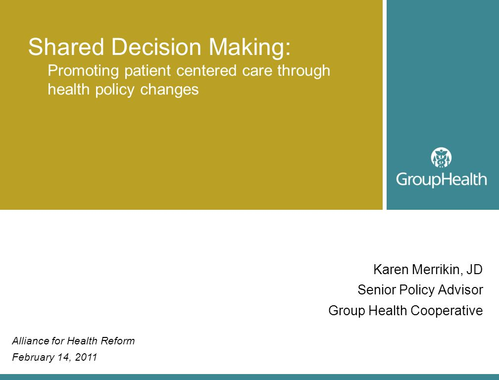 Karen Merrikin, JD Senior Policy Advisor Group Health Cooperative Shared Decision Making: Promoting patient centered care through health policy change