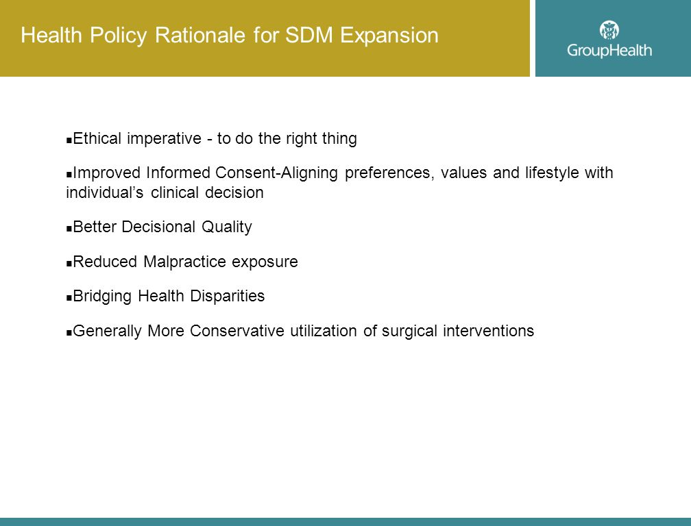 Health Policy Rationale for SDM Expansion Ethical imperative - to do the right thing Improved Informed Consent-Aligning preferences, values and lifestyle with individuals clinical decision Better Decisional Quality Reduced Malpractice exposure Bridging Health Disparities Generally More Conservative utilization of surgical interventions
