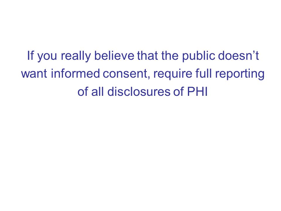 If you really believe that the public doesnt want informed consent, require full reporting of all disclosures of PHI