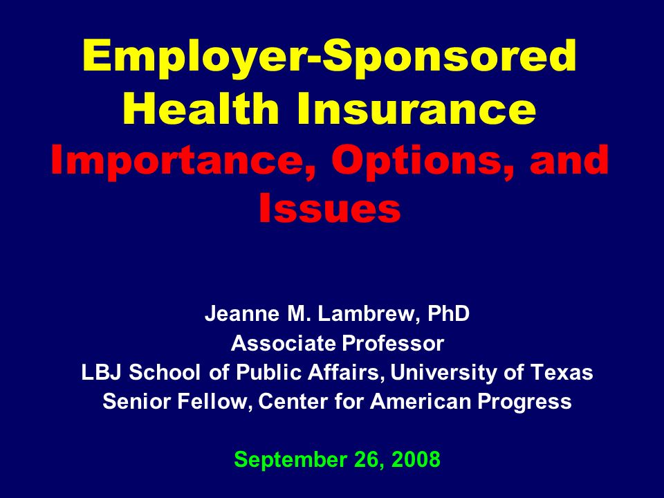 Employer-Sponsored Health Insurance Importance, Options, and Issues Jeanne M.