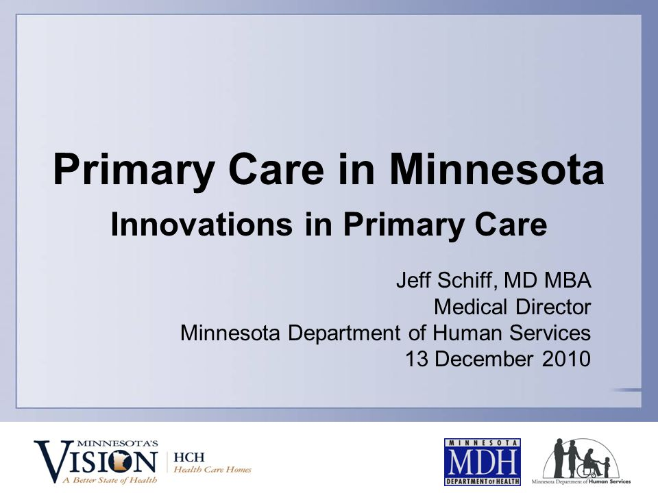 Primary Care in Minnesota Innovations in Primary Care Jeff Schiff, MD MBA Medical Director Minnesota Department of Human Services 13 December 2010