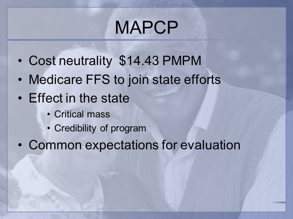 MAPCP Cost neutrality $14.43 PMPM Medicare FFS to join state efforts Effect in the state Critical mass Credibility of program Common expectations for evaluation