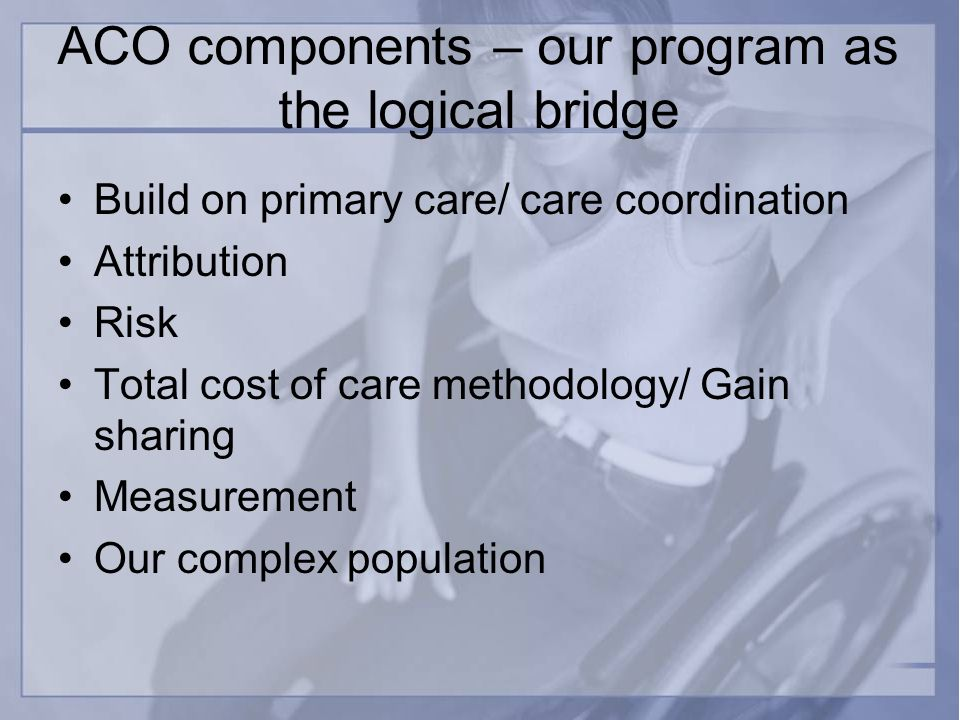 ACO components – our program as the logical bridge Build on primary care/ care coordination Attribution Risk Total cost of care methodology/ Gain sharing Measurement Our complex population