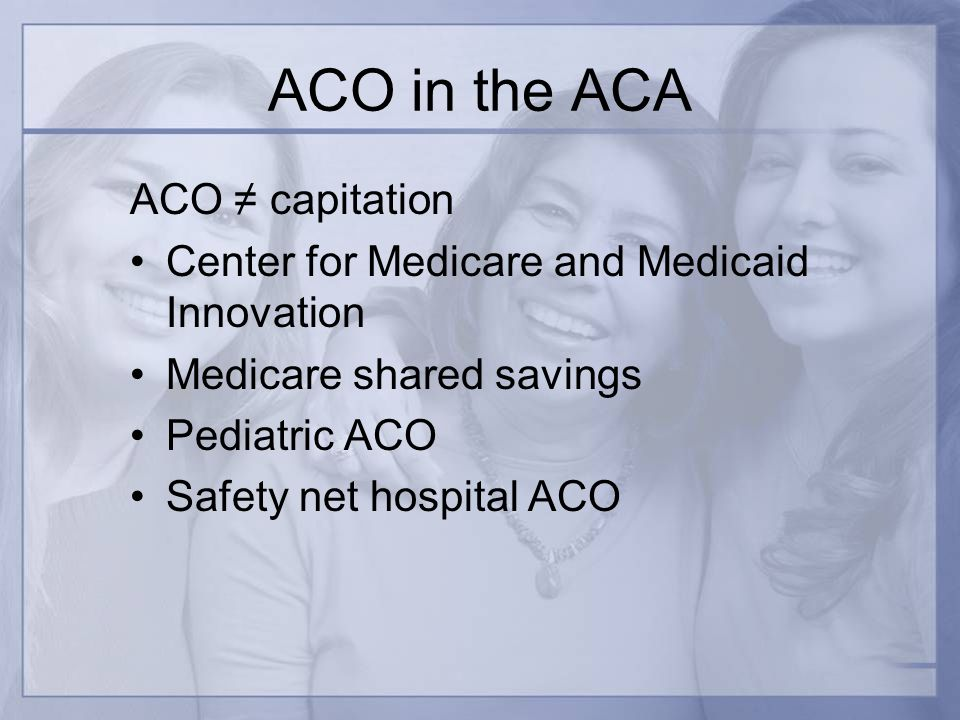 ACO in the ACA ACO capitation Center for Medicare and Medicaid Innovation Medicare shared savings Pediatric ACO Safety net hospital ACO