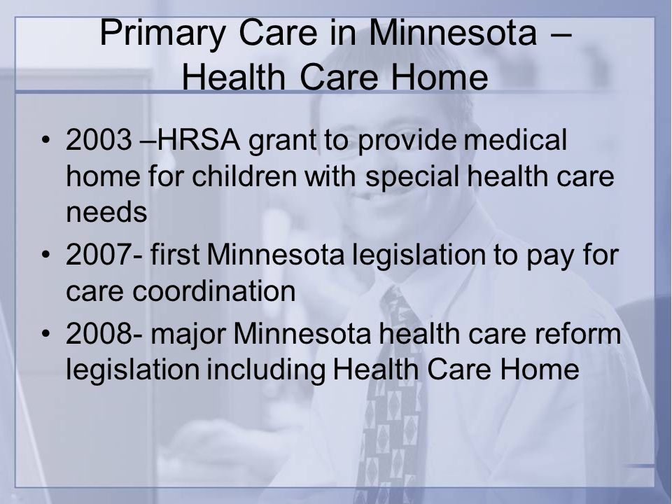 Primary Care in Minnesota – Health Care Home 2003 –HRSA grant to provide medical home for children with special health care needs first Minnesota legislation to pay for care coordination major Minnesota health care reform legislation including Health Care Home