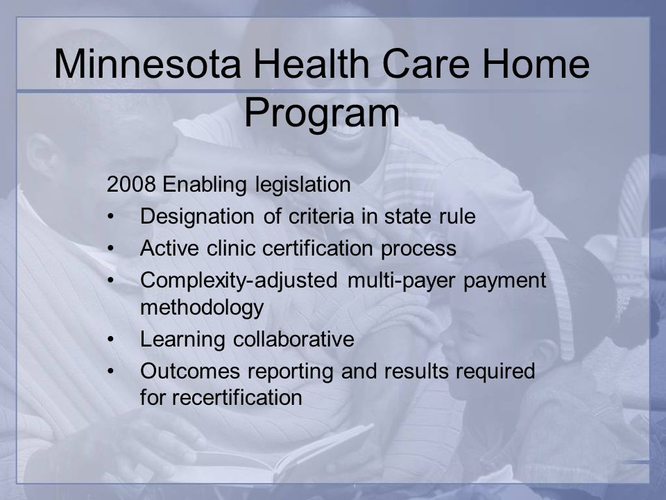 Minnesota Health Care Home Program 2008 Enabling legislation Designation of criteria in state rule Active clinic certification process Complexity-adjusted multi-payer payment methodology Learning collaborative Outcomes reporting and results required for recertification