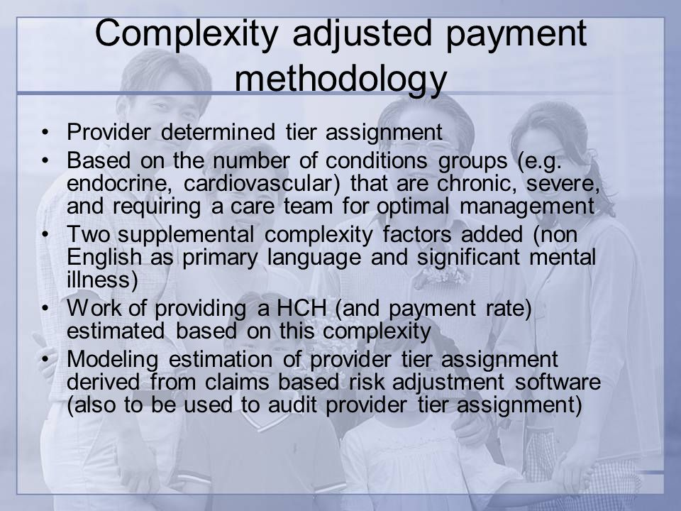 Complexity adjusted payment methodology Provider determined tier assignment Based on the number of conditions groups (e.g.