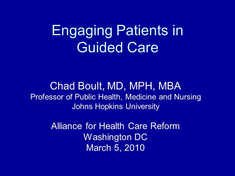 Engaging Patients in Guided Care Chad Boult, MD, MPH, MBA Professor of Public Health, Medicine and Nursing Johns Hopkins University Alliance for Healt