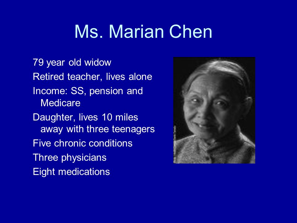 Ms. Marian Chen 79 year old widow Retired teacher, lives alone Income: SS, pension and Medicare Daughter, lives 10 miles away with three teenagers Fiv
