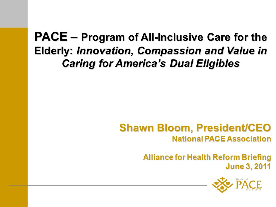 PACE – Program of All-Inclusive Care for the Elderly: Innovation, Compassion and Value in Caring for Americas Dual Eligibles Shawn Bloom, President/CEO National PACE Association Alliance for Health Reform Briefing June 3, 2011