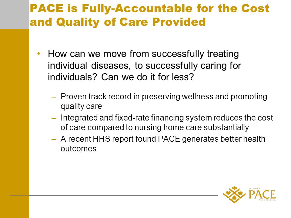 PACE is Fully-Accountable for the Cost and Quality of Care Provided How can we move from successfully treating individual diseases, to successfully caring for individuals.