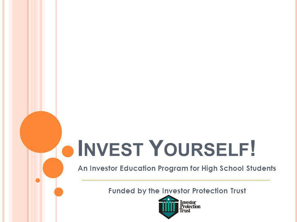I NVEST Y OURSELF ! An Investor Education Program for High School Students Funded by the Investor Protection Trust