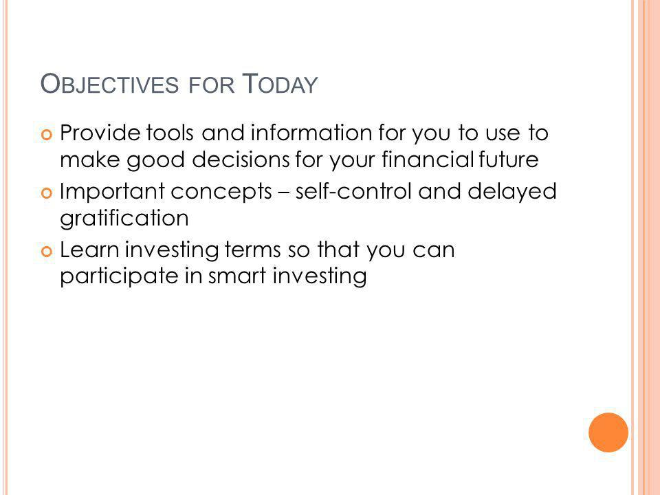 O BJECTIVES FOR T ODAY Provide tools and information for you to use to make good decisions for your financial future Important concepts – self-control