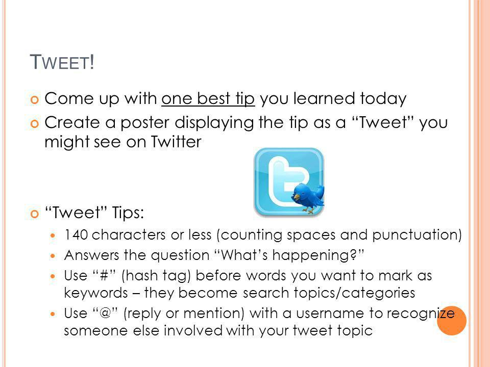 T WEET ! Come up with one best tip you learned today Create a poster displaying the tip as a Tweet you might see on Twitter Tweet Tips: 140 characters