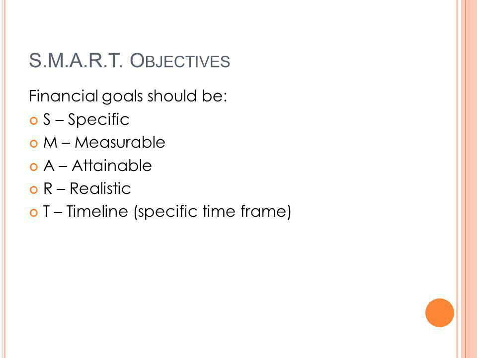 S.M.A.R.T. O BJECTIVES Financial goals should be: S – Specific M – Measurable A – Attainable R – Realistic T – Timeline (specific time frame)