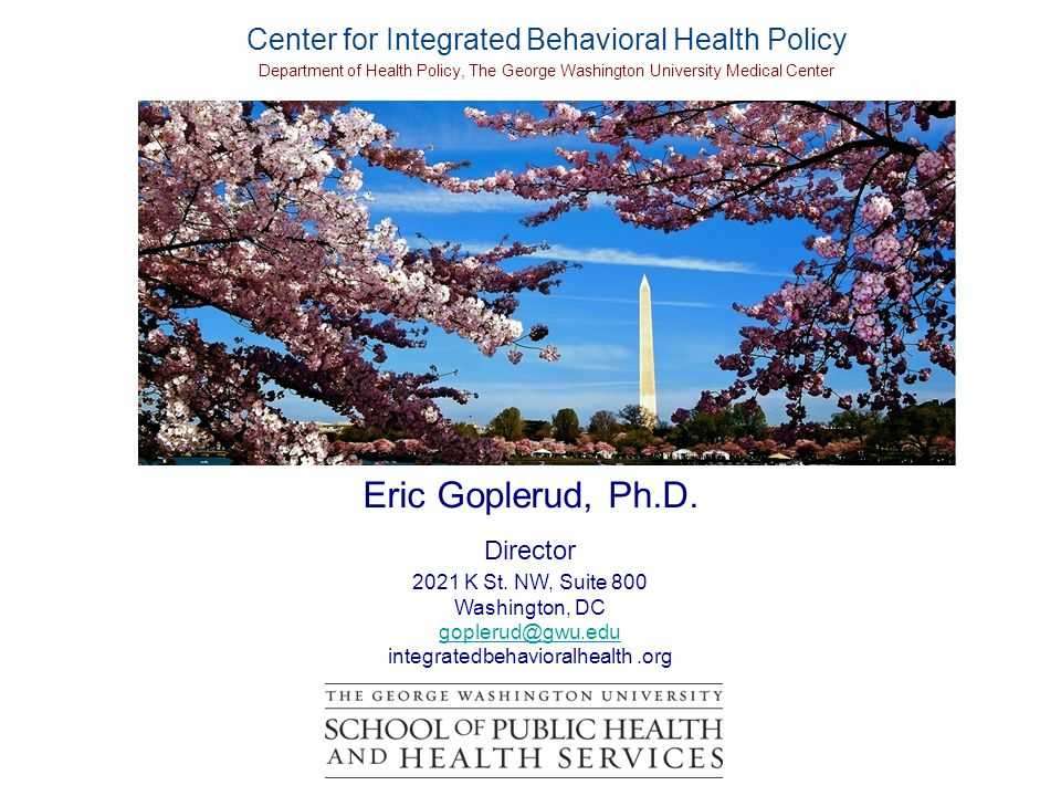 Eric Goplerud, Ph.D. Director 2021 K St. NW, Suite 800 Washington, DC goplerud@gwu.edu integratedbehavioralhealth.org Center for Integrated Behavioral