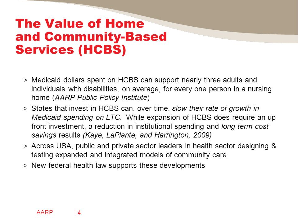 The Value of Home and Community-Based Services (HCBS) > Medicaid dollars spent on HCBS can support nearly three adults and individuals with disabilities, on average, for every one person in a nursing home (AARP Public Policy Institute) > States that invest in HCBS can, over time, slow their rate of growth in Medicaid spending on LTC.