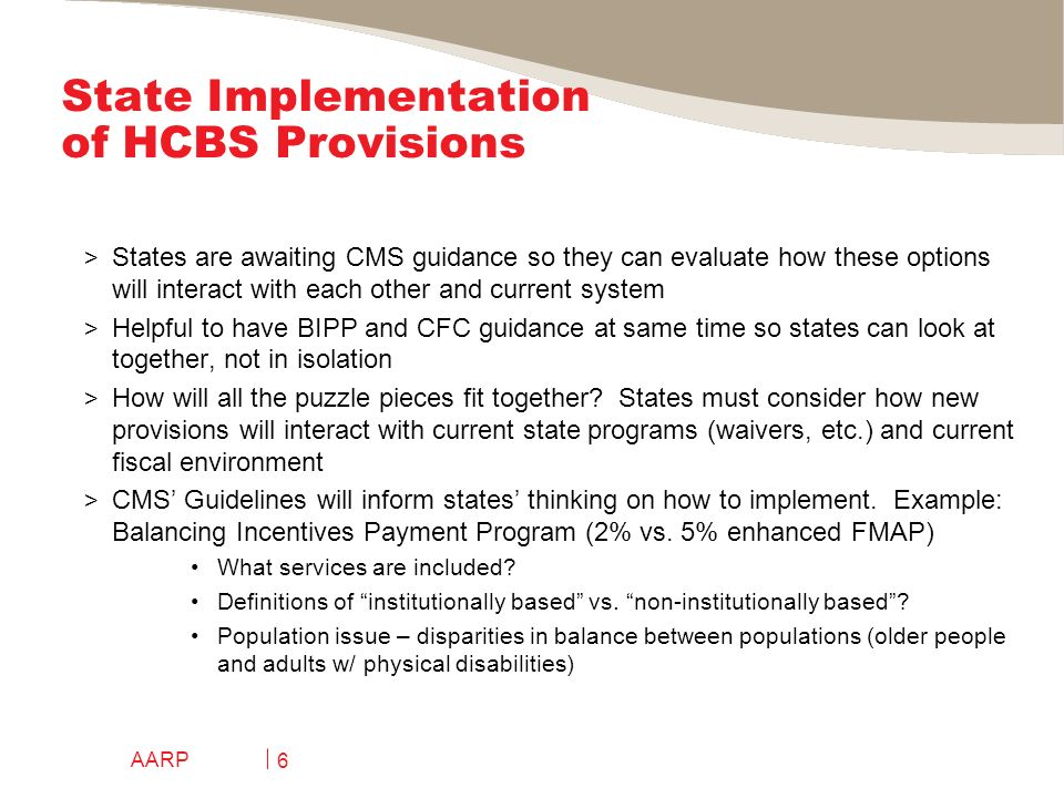 State Implementation of HCBS Provisions > States are awaiting CMS guidance so they can evaluate how these options will interact with each other and current system > Helpful to have BIPP and CFC guidance at same time so states can look at together, not in isolation > How will all the puzzle pieces fit together.