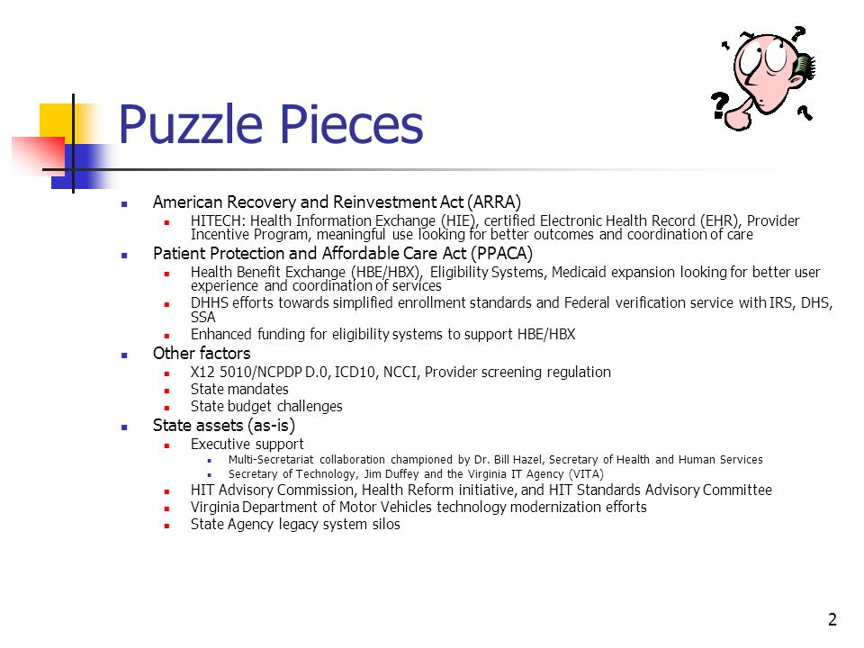 2 Puzzle Pieces American Recovery and Reinvestment Act (ARRA) HITECH: Health Information Exchange (HIE), certified Electronic Health Record (EHR), Provider Incentive Program, meaningful use looking for better outcomes and coordination of care Patient Protection and Affordable Care Act (PPACA) Health Benefit Exchange (HBE/HBX), Eligibility Systems, Medicaid expansion looking for better user experience and coordination of services DHHS efforts towards simplified enrollment standards and Federal verification service with IRS, DHS, SSA Enhanced funding for eligibility systems to support HBE/HBX Other factors X /NCPDP D.0, ICD10, NCCI, Provider screening regulation State mandates State budget challenges State assets (as-is) Executive support Multi-Secretariat collaboration championed by Dr.