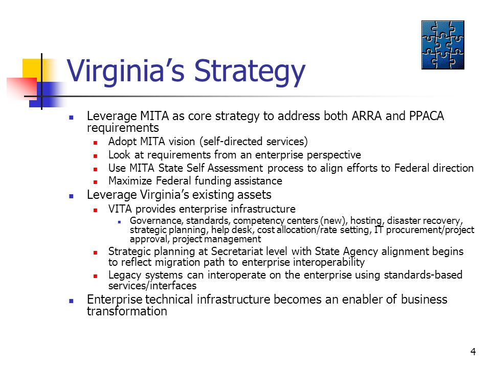 4 Virginias Strategy Leverage MITA as core strategy to address both ARRA and PPACA requirements Adopt MITA vision (self-directed services) Look at requirements from an enterprise perspective Use MITA State Self Assessment process to align efforts to Federal direction Maximize Federal funding assistance Leverage Virginias existing assets VITA provides enterprise infrastructure Governance, standards, competency centers (new), hosting, disaster recovery, strategic planning, help desk, cost allocation/rate setting, IT procurement/project approval, project management Strategic planning at Secretariat level with State Agency alignment begins to reflect migration path to enterprise interoperability Legacy systems can interoperate on the enterprise using standards-based services/interfaces Enterprise technical infrastructure becomes an enabler of business transformation
