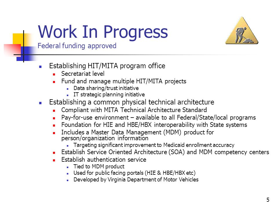 5 Work In Progress Federal funding approved Establishing HIT/MITA program office Secretariat level Fund and manage multiple HIT/MITA projects Data sharing/trust initiative IT strategic planning initiative Establishing a common physical technical architecture Compliant with MITA Technical Architecture Standard Pay-for-use environment – available to all Federal/State/local programs Foundation for HIE and HBE/HBX interoperability with State systems Includes a Master Data Management (MDM) product for person/organization information Targeting significant improvement to Medicaid enrollment accuracy Establish Service Oriented Architecture (SOA) and MDM competency centers Establish authentication service Tied to MDM product Used for public facing portals (HIE & HBE/HBX etc) Developed by Virginia Department of Motor Vehicles