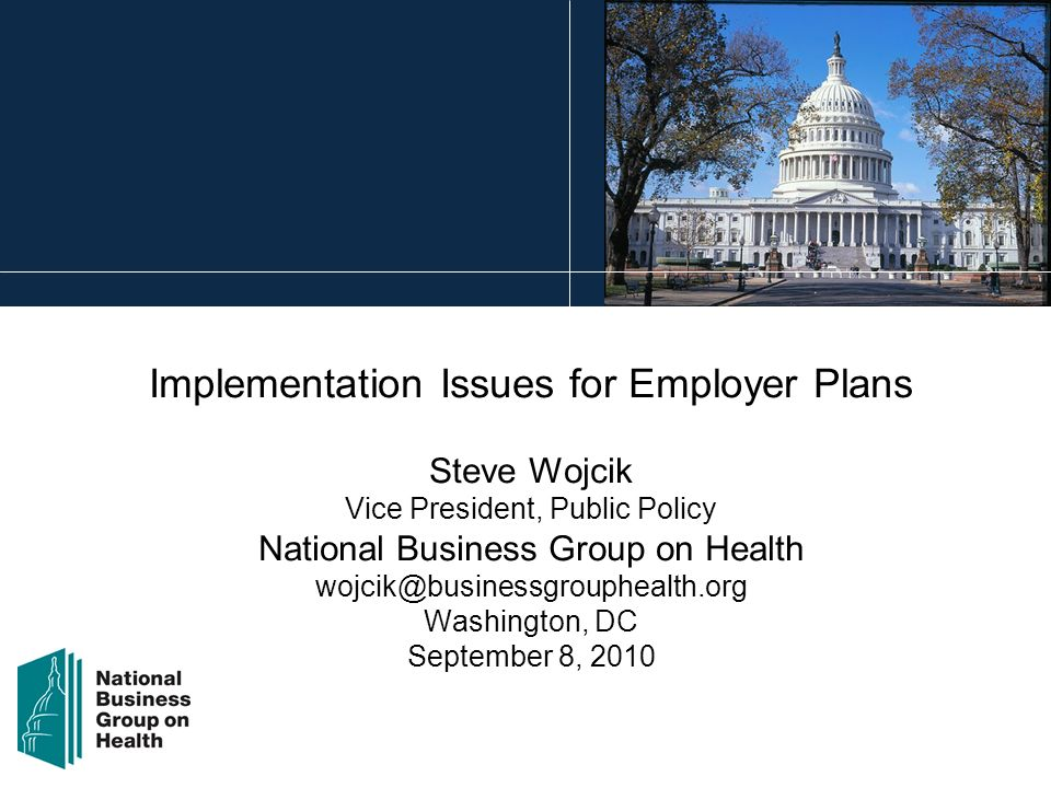 Implementation Issues for Employer Plans Steve Wojcik Vice President, Public Policy National Business Group on Health wojcik@businessgrouphealth.org Washington, DC September 8, 2010