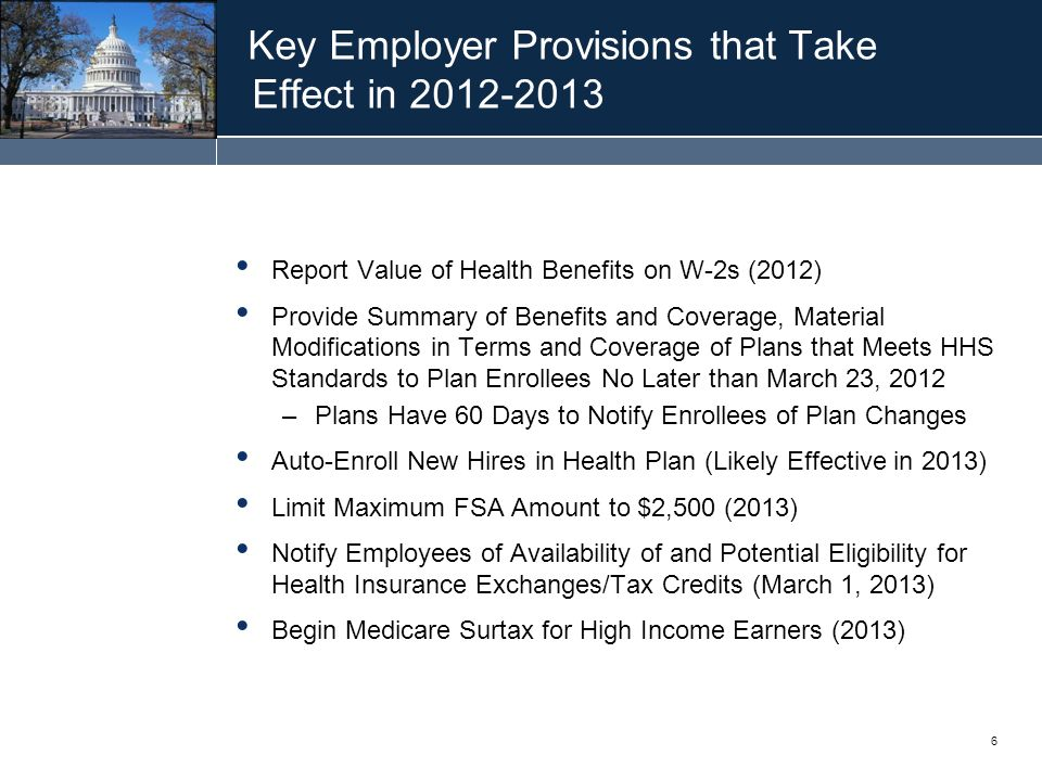 6 Key Employer Provisions that Take Effect in 2012-2013 Report Value of Health Benefits on W-2s (2012) Provide Summary of Benefits and Coverage, Material Modifications in Terms and Coverage of Plans that Meets HHS Standards to Plan Enrollees No Later than March 23, 2012 –Plans Have 60 Days to Notify Enrollees of Plan Changes Auto-Enroll New Hires in Health Plan (Likely Effective in 2013) Limit Maximum FSA Amount to $2,500 (2013) Notify Employees of Availability of and Potential Eligibility for Health Insurance Exchanges/Tax Credits (March 1, 2013) Begin Medicare Surtax for High Income Earners (2013)