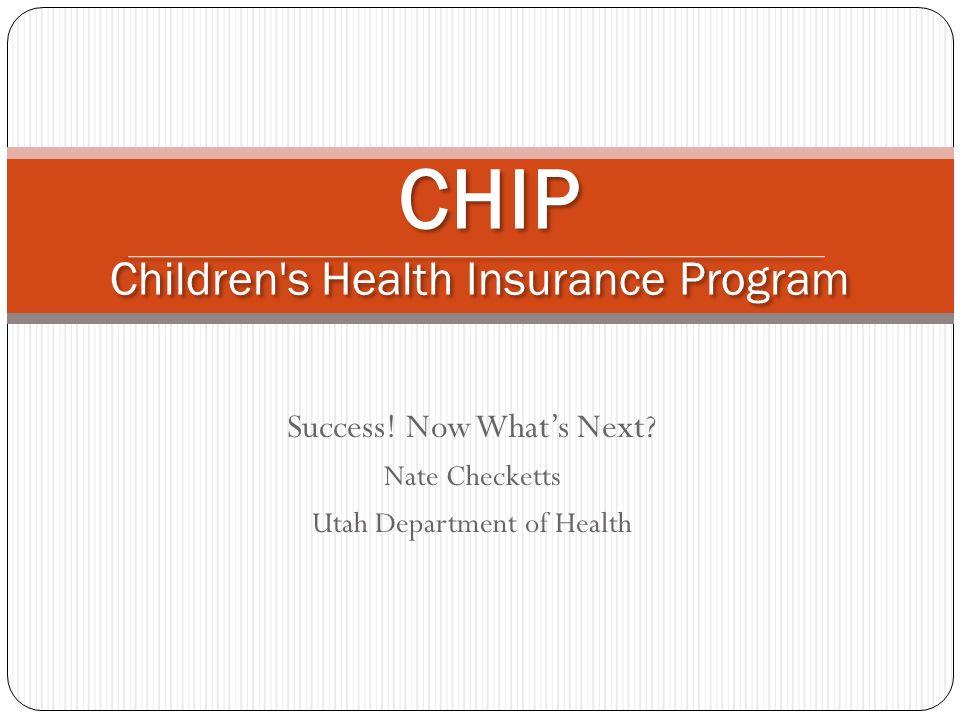 Success! Now Whats Next? Nate Checketts Utah Department of Health CHIP Children's Health Insurance Program