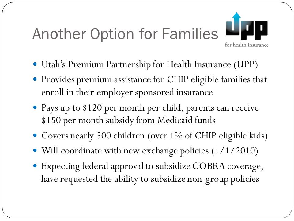 Another Option for Families Utahs Premium Partnership for Health Insurance (UPP) Provides premium assistance for CHIP eligible families that enroll in