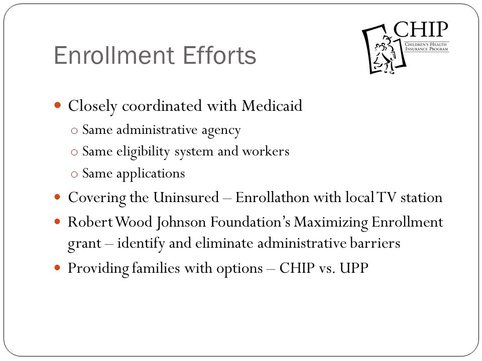 Enrollment Efforts Closely coordinated with Medicaid o Same administrative agency o Same eligibility system and workers o Same applications Covering t