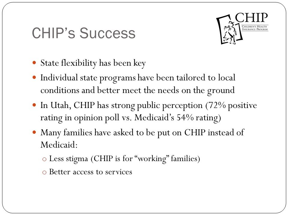 CHIPs Success State flexibility has been key Individual state programs have been tailored to local conditions and better meet the needs on the ground