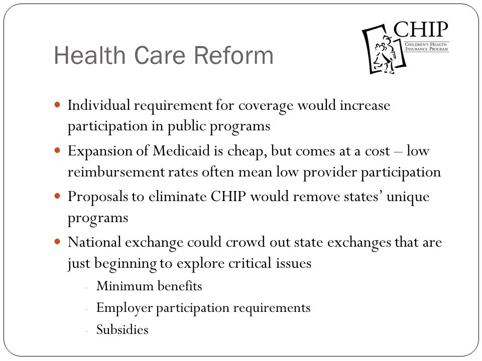 Other Options for Reform State option to simplify income standards for Medicaid State option to move children into the exchange on the states own schedule, allow continuation of premium assistance options to ease conversion Expand CHIP-like product to new groups, not Medicaid o All pregnant women, children, parents, and adults without dependent children on CHIP-like product o Elderly, blind, and disabled on Medicaid/Medicare