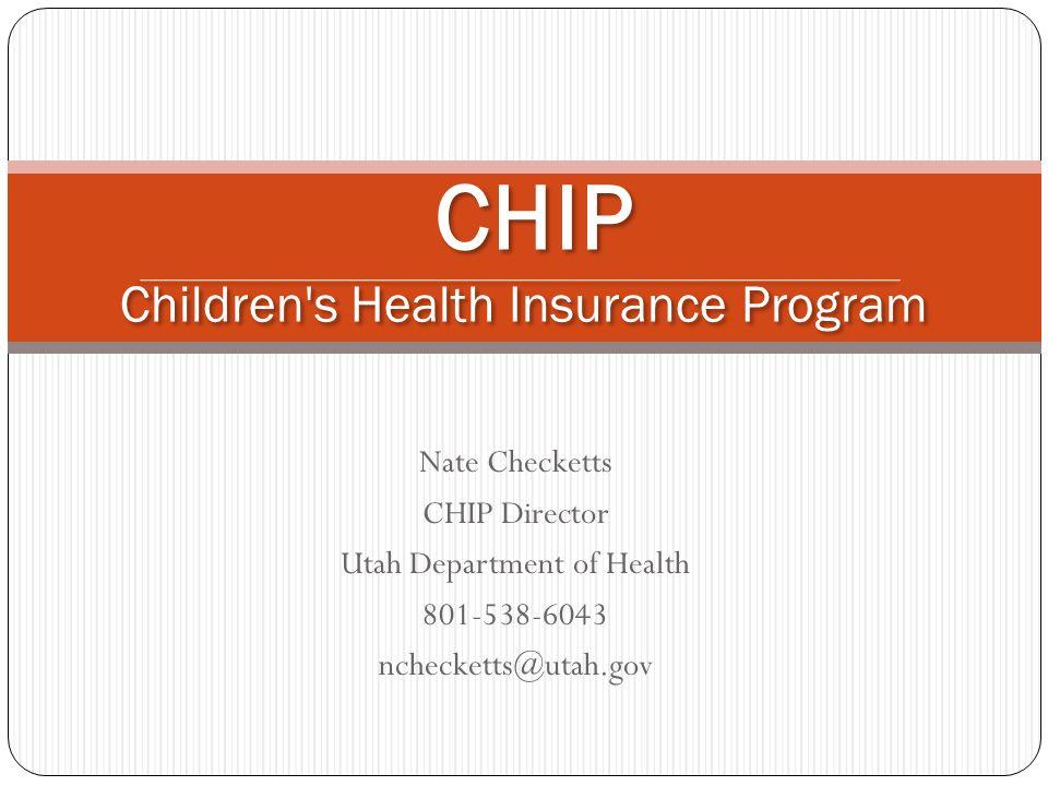 Nate Checketts CHIP Director Utah Department of Health 801-538-6043 nchecketts@utah.gov CHIP Children's Health Insurance Program