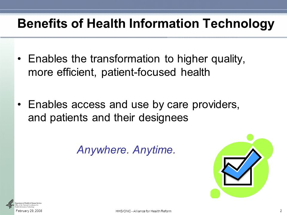 2February 29, 2008 HHS/ONC - Alliance for Health Reform Benefits of Health Information Technology Enables the transformation to higher quality, more efficient, patient-focused health Enables access and use by care providers, and patients and their designees Anywhere.