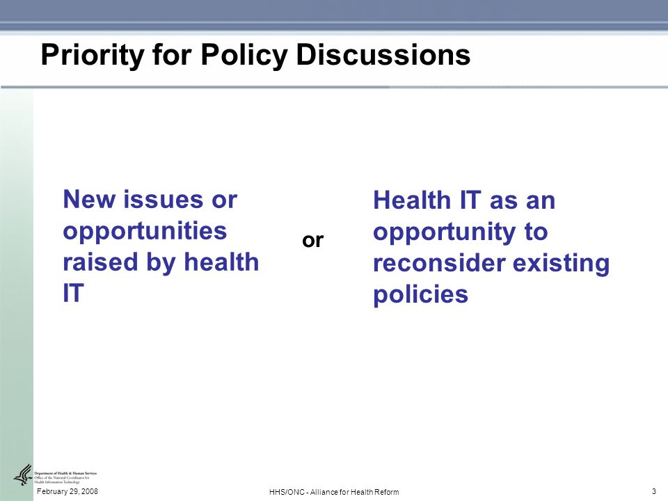 3February 29, 2008 HHS/ONC - Alliance for Health Reform Priority for Policy Discussions New issues or opportunities raised by health IT Health IT as an opportunity to reconsider existing policies or