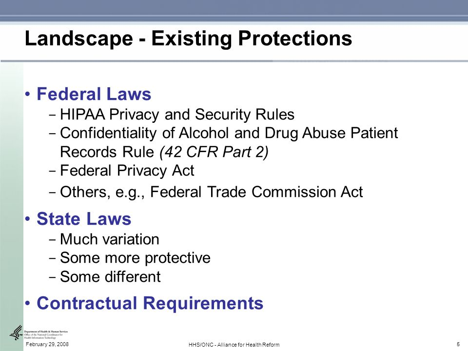 5February 29, 2008 HHS/ONC - Alliance for Health Reform Landscape - Existing Protections Federal Laws ­ HIPAA Privacy and Security Rules ­ Confidentiality of Alcohol and Drug Abuse Patient Records Rule (42 CFR Part 2) ­ Federal Privacy Act ­ Others, e.g., Federal Trade Commission Act State Laws ­ Much variation ­ Some more protective ­ Some different Contractual Requirements