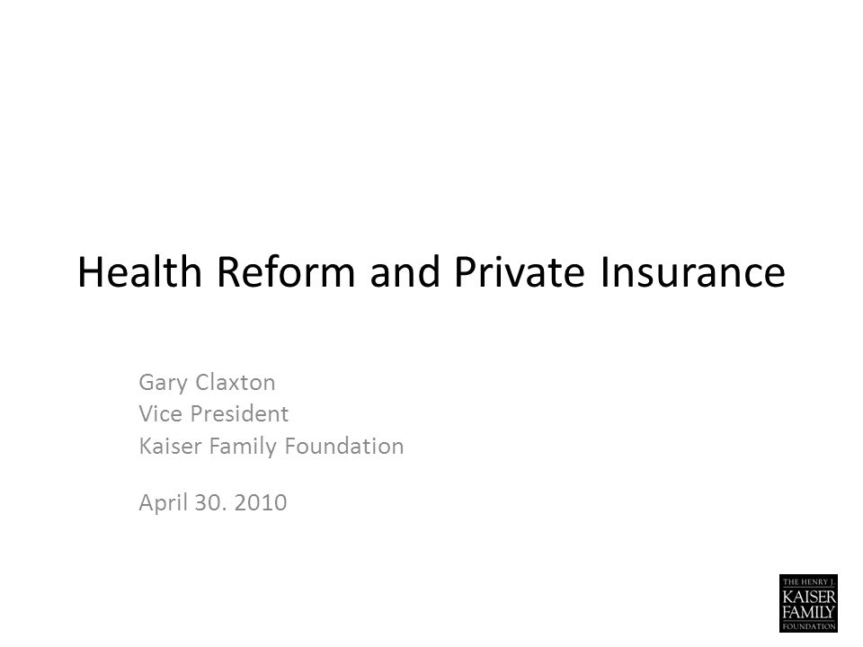 Health Reform and Private Insurance Gary Claxton Vice President Kaiser Family Foundation April 30.