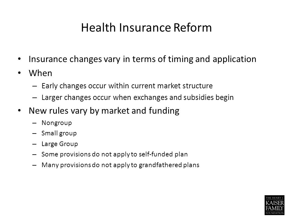 Health Insurance Reform Insurance changes vary in terms of timing and application When – Early changes occur within current market structure – Larger changes occur when exchanges and subsidies begin New rules vary by market and funding – Nongroup – Small group – Large Group – Some provisions do not apply to self-funded plan – Many provisions do not apply to grandfathered plans