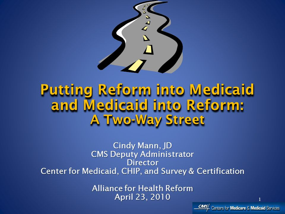 1 Cindy Mann, JD CMS Deputy Administrator Director Center for Medicaid, CHIP, and Survey & Certification Alliance for Health Reform April 23, 2010 Cindy Mann, JD CMS Deputy Administrator Director Center for Medicaid, CHIP, and Survey & Certification Alliance for Health Reform April 23, 2010 Putting Reform into Medicaid and Medicaid into Reform: A Two-Way Street Putting Reform into Medicaid and Medicaid into Reform: A Two-Way Street